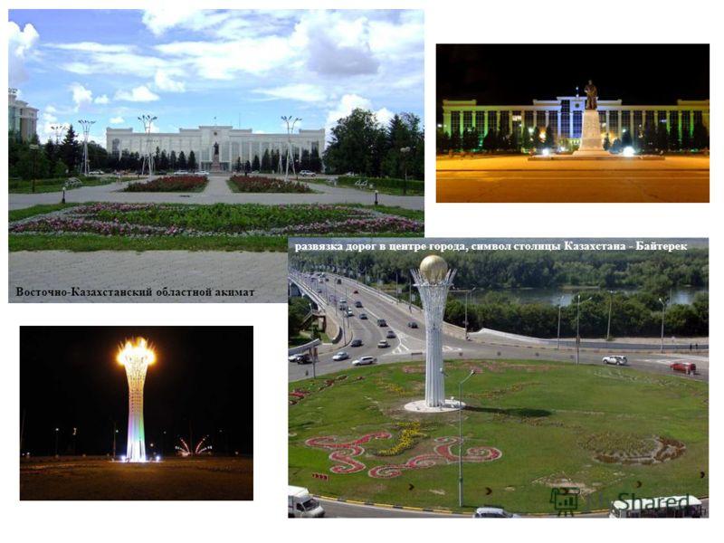 Восточно-Казахстанский областной акимат развязка дорог в центре города, символ столицы Казахстана - Байтерек