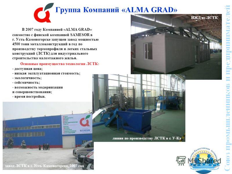 Группа Компаний «ALMA GRAD» В 2007 году Компанией «ALMA GRAD» совместно с финской компанией SAMESOR в г. Усть-Каменогорске запущен завод мощностью 4500 тонн металлоконструкций в год по производству термопрофиля и легких стальных конструкций (ЛСТК) дл