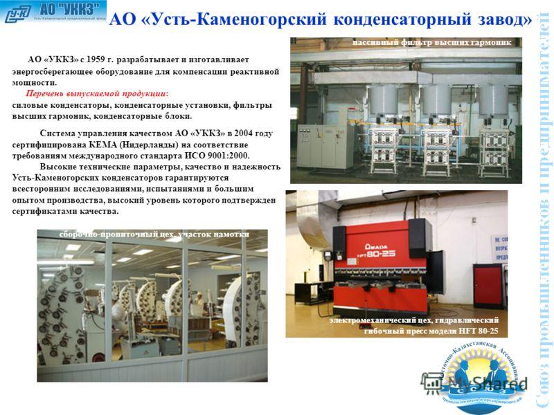 АО «Усть-Каменогорский конденсаторный завод» АО «УККЗ» c 1959 г. разрабатывает и изготавливает энергосберегающее оборудование для компенсации реактивной мощности. Перечень выпускаемой продукции: силовые конденсаторы, конденсаторные установки, фильтры