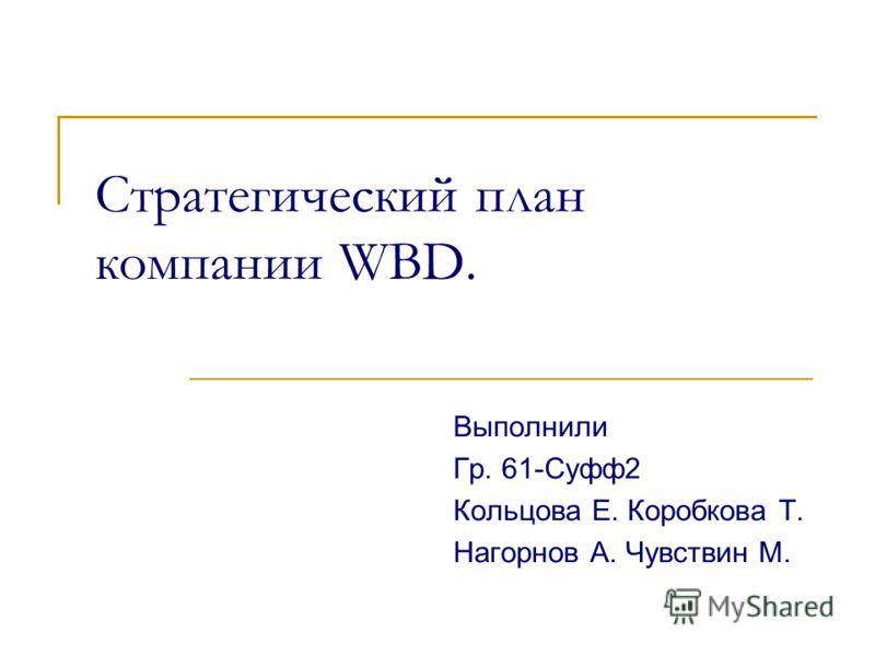 Стратегический план компании WBD. Выполнили Гр. 61-Суфф2 Кольцова Е. Коробкова Т. Нагорнов А. Чувствин М.