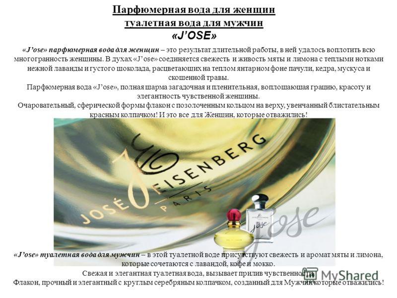 Парфюмерная вода для женщин туалетная вода для мужчин «JOSE» «Jose» парфюмерная вода для женщин – это результат длительной работы, в ней удалось воплотить всю многогранность женщины. В духах «Jose» соединяется свежесть и живость мяты и лимона с теплы