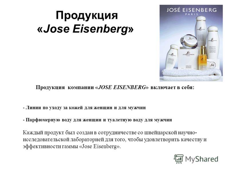 Продукция «Jose Eisenberg» Продукция компании «JOSE EISENBERG» включает в себя: - Линии по уходу за кожей для женщин и для мужчин - Парфюмерную воду для женщин и туалетную воду для мужчин Каждый продукт был создан в сотрудничестве со швейцарской науч