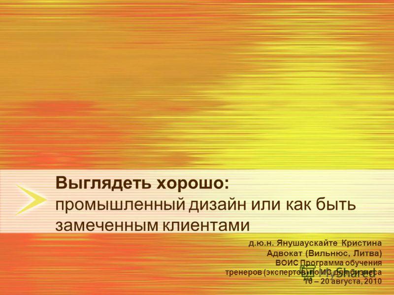 Выглядеть хорошо: промышленный дизайн или как быть замеченным клиентами д.ю.н. Янушаускайте Кристина Адвокат (Вильнюс, Литва) ВОИС Программа обучения тренеров (экспертов) по ИС для бизнеса 16 – 20 августа, 2010
