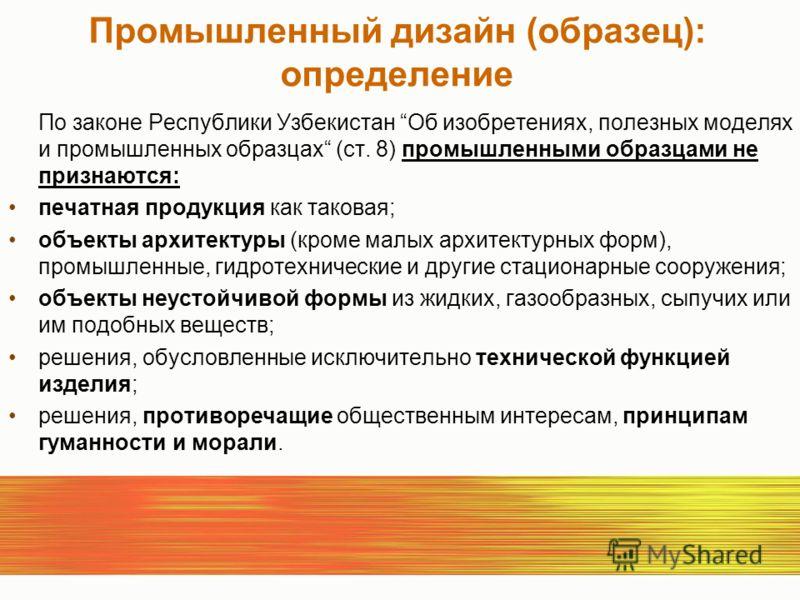Промышленный дизайн (oбразец): определение По законе Республики Узбекистан Об изобретениях, полезных моделях и промышленных образцах (ст. 8) промышленными образцами не признаются: печатная продукция как таковая; объекты архитектуры (кроме малых архит