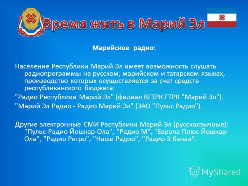 Марийское радио: Население Республики Марий Эл имеет возможность слушать радиопрограммы на русском, марийском и татарском языках, производство которых осуществляется за счет средств республиканского бюджета: