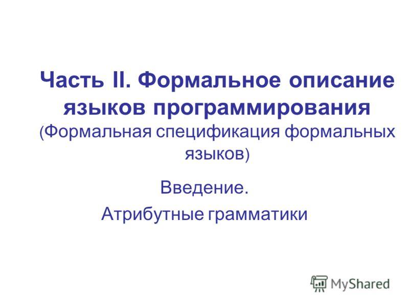 Часть II. Формальное описание языков программирования ( Формальная спецификация формальных языков ) Введение. Атрибутные грамматики
