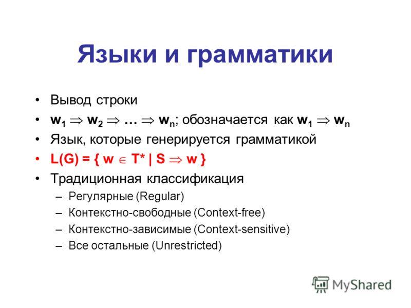 Языки и грамматики Вывод строки w 1 w 2 … w n ; обозначается как w 1 w n Язык, которые генерируется грамматикой L(G) = { w T* | S w } Традиционная классификация –Регулярные (Regular) –Контекстно-свободные (Context-free) –Контекстно-зависимые (Context