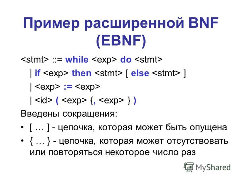 Пример расширенной BNF (EBNF) ::= while do | if then [ else ] | := | ( {, } ) Введены сокращения: [ … ] - цепочка, которая может быть опущена { … } - цепочка, которая может отсутствовать или повторяться некоторое число раз