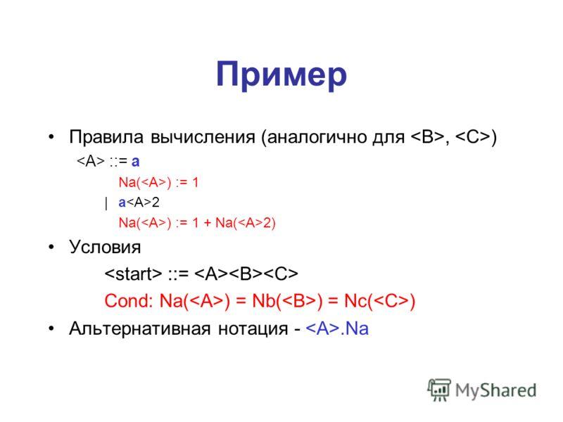 Пример Правила вычисления (аналогично для, ) ::= a Na( ) := 1 | a 2 Na( ) := 1 + Na( 2) Условия ::= Cond: Na( ) = Nb( ) = Nc( ) Альтернативная нотация -.Na