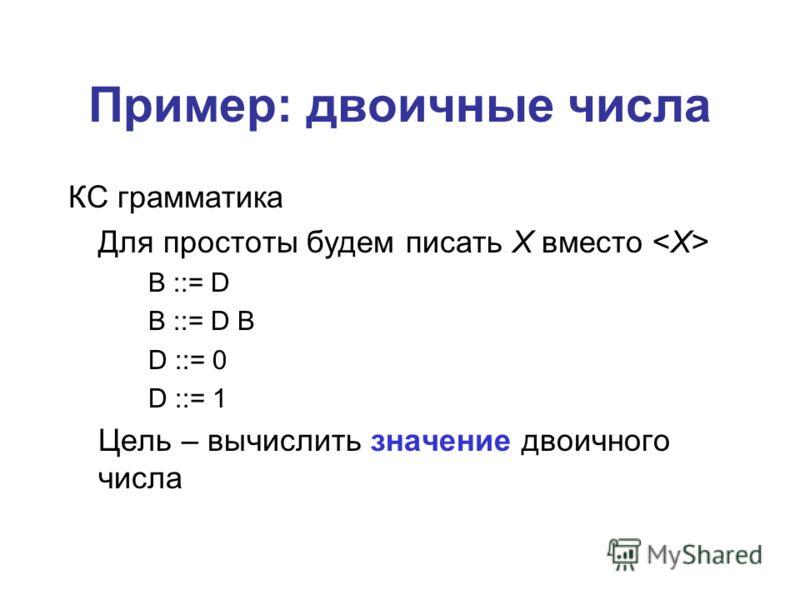 Пример: двоичные числа КС грамматика Для простоты будем писать X вместо B ::= D B ::= D B D ::= 0 D ::= 1 Цель – вычислить значение двоичного числа