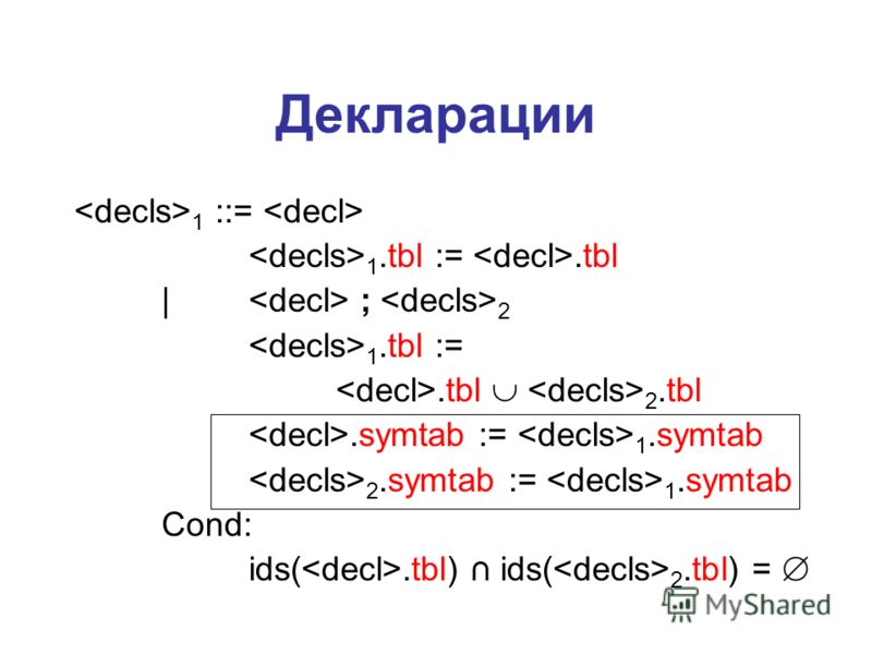 Декларации 1 ::= 1.tbl :=.tbl | ; 2 1.tbl :=.tbl 2.tbl.symtab := 1.symtab 2.symtab := 1.symtab Cond: ids(.tbl) ids( 2.tbl) =