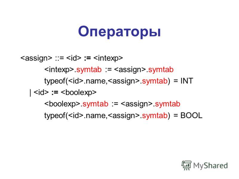 Операторы ::= :=.symtab :=.symtab typeof(.name,.symtab) = INT | :=.symtab :=.symtab typeof(.name,.symtab) = BOOL