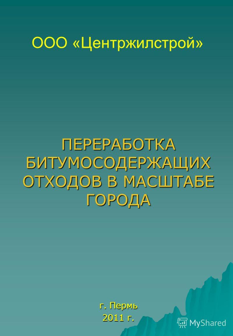 ПЕРЕРАБОТКА БИТУМОСОДЕРЖАЩИХ ОТХОДОВ В МАСШТАБЕ ГОРОДА г. Пермь 2011 г. ООО «Центржилстрой»
