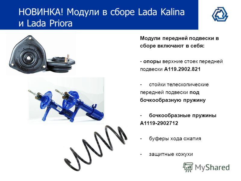 НОВИНКА! Модули в сборе Lada Kalina и Lada Priora Модули передней подвески в сборе включают в себя: - опоры верхние стоек передней подвески А119.2902.821 -стойки телескопические передней подвески под бочкообразную пружину -бочкообразные пружины А1119