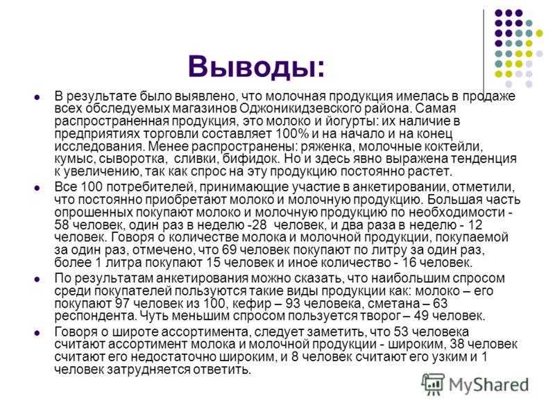 Выводы: В результате было выявлено, что молочная продукция имелась в продаже всех обследуемых магазинов Оджоникидзевского района. Самая распространенная продукция, это молоко и йогурты: их наличие в предприятиях торговли составляет 100% и на начало и