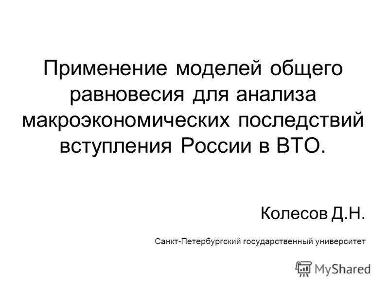 Применение моделей общего равновесия для анализа макроэкономических последствий вступления России в ВТО. Колесов Д.Н. Санкт-Петербургский государственный университет