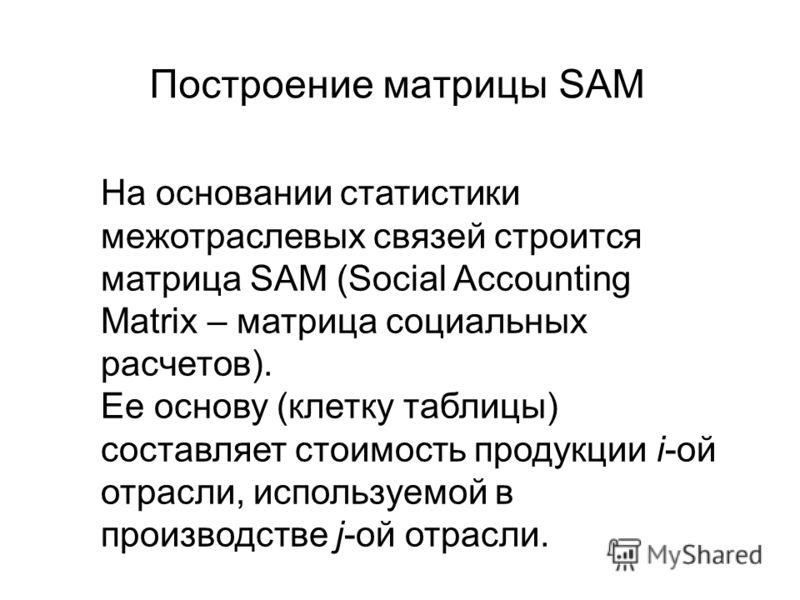 Построение матрицы SAM На основании статистики межотраслевых связей строится матрица SAM (Social Accounting Matrix – матрица социальных расчетов). Ее основу (клетку таблицы) составляет стоимость продукции i-ой отрасли, используемой в производстве j-о