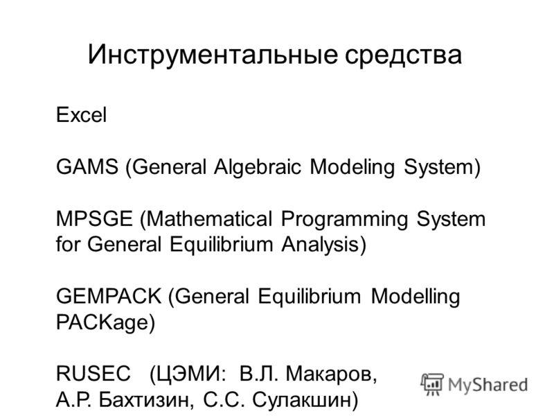 Инструментальные средства Excel GAMS (General Algebraic Modeling System) MPSGE (Mathematical Programming System for General Equilibrium Analysis) GEMPACK (General Equilibrium Modelling PACKage) RUSEC (ЦЭМИ: В.Л. Макаров, А.Р. Бахтизин, С.С. Сулакшин)