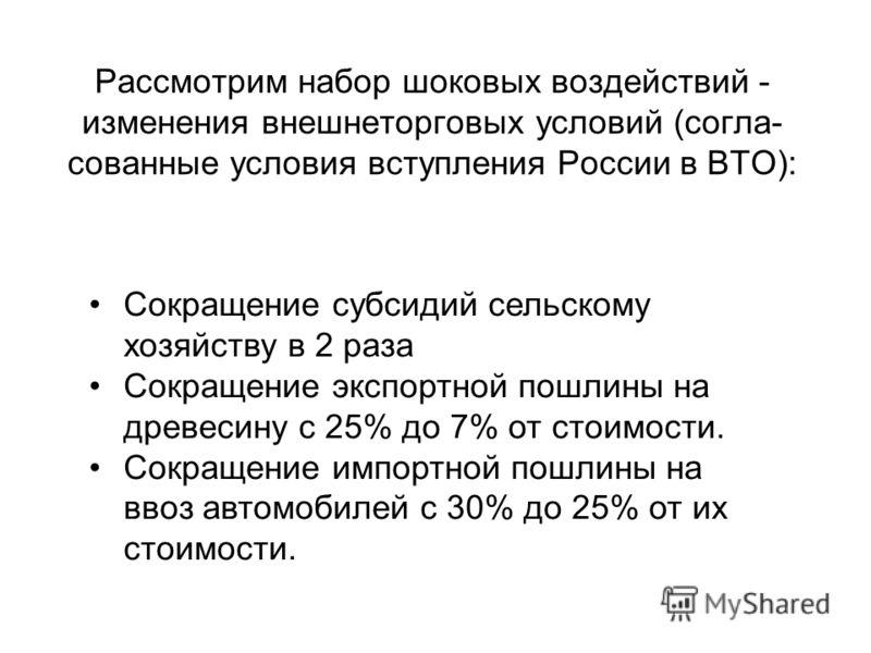 Рассмотрим набор шоковых воздействий - изменения внешнеторговых условий (согла- сованные условия вступления России в ВТО): Сокращение субсидий сельскому хозяйству в 2 раза Сокращение экспортной пошлины на древесину с 25% до 7% от стоимости. Сокращени