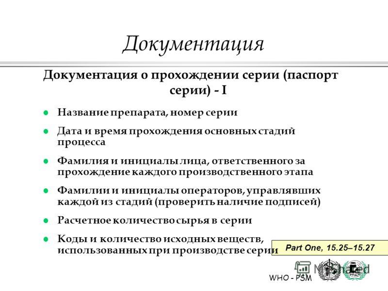 WHO - PSM Part One, 15.25–15.27 Документация Документация о прохождении серии (паспорт серии) - I l Название препарата, номер серии l Дата и время прохождения основных стадий процесса l Фамилия и инициалы лица, ответственного за прохождение каждого п