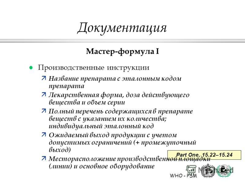 WHO - PSM Part One, 15.22–15.24 Документация Мастер-формула I l Производственные инструкции ä Название препарата с эталонным кодом препарата ä Лекарственная форма, доза действующего вещества и объем серии ä Полный перечень содержащихся в препарате ве