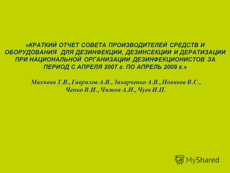«КРАТКИЙ ОТЧЕТ СОВЕТА ПРОИЗВОДИТЕЛЕЙ СРЕДСТВ И ОБОРУДОВАНИЯ ДЛЯ ДЕЗИНФЕКЦИИ, ДЕЗИНСЕКЦИИ И ДЕРАТИЗАЦИИ ПРИ НАЦИОНАЛЬНОЙ ОРГАНИЗАЦИИ ДЕЗИНФЕКЦИОНИСТОВ ЗА ПЕРИОД С АПРЕЛЯ 2007 г. ПО АПРЕЛЬ 2009 г.» Махнева Т. В., Гаврилов А. В., Захарченко А. В., Новик