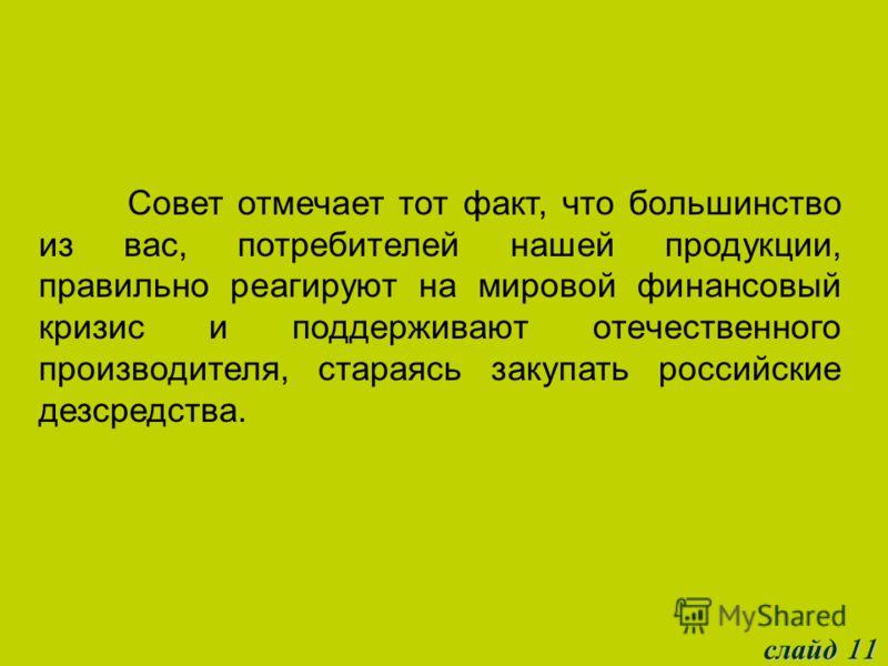 слайд 11 Совет отмечает тот факт, что большинство из вас, потребителей нашей продукции, правильно реагируют на мировой финансовый кризис и поддерживают отечественного производителя, стараясь закупать российские дезсредства.