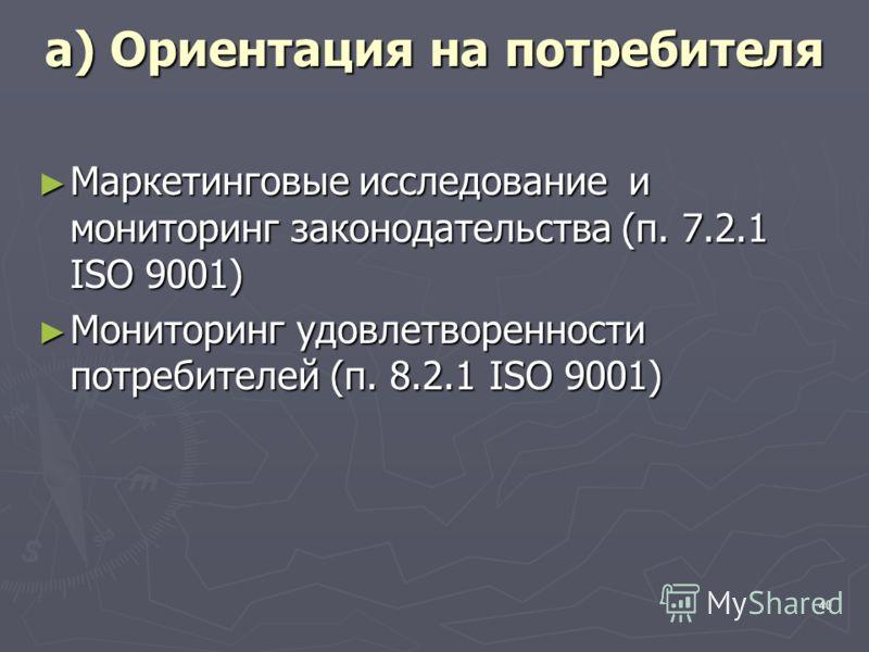 40 a) Ориентация на потребителя Маркетинговые исследование и мониторинг законодательства (п. 7.2.1 ISO 9001) Маркетинговые исследование и мониторинг законодательства (п. 7.2.1 ISO 9001) Мониторинг удовлетворенности потребителей (п. 8.2.1 ISO 9001) Мо