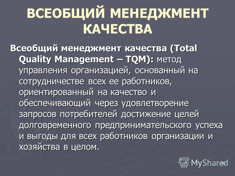 88 ВСЕОБЩИЙ МЕНЕДЖМЕНТ КАЧЕСТВА Всеобщий менеджмент качества (Total Quality Management – TQM): метод управления организацией, основанный на сотрудничестве всех ее работников, ориентированный на качество и обеспечивающий через удовлетворение запросов