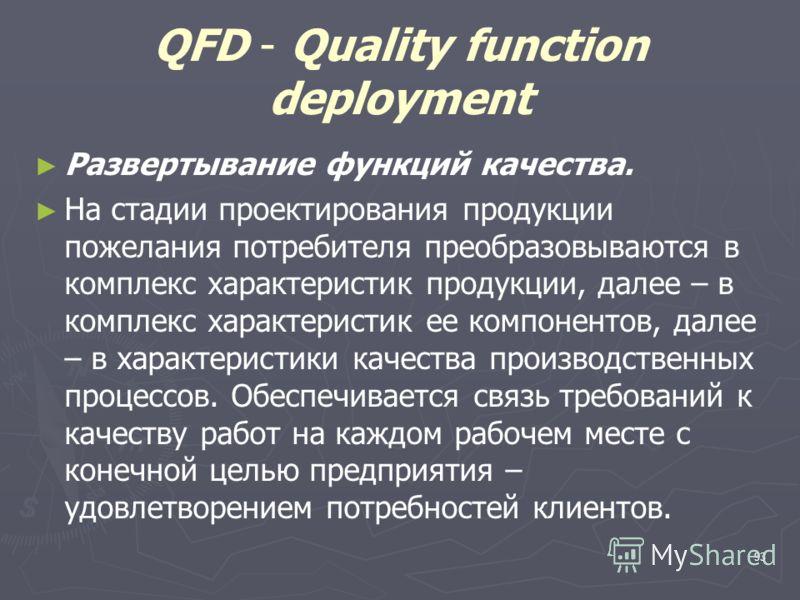 93 QFD - Quality function deployment Развертывание функций качества. На стадии проектирования продукции пожелания потребителя преобразовываются в комплекс характеристик продукции, далее – в комплекс характеристик ее компонентов, далее – в характерист