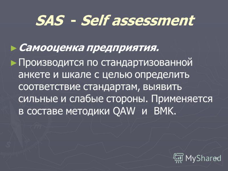 95 SAS - Self assessment Самооценка предприятия. Производится по стандартизованной анкете и шкале с целью определить соответствие стандартам, выявить сильные и слабые стороны. Применяется в составе методики QAW и BMK.