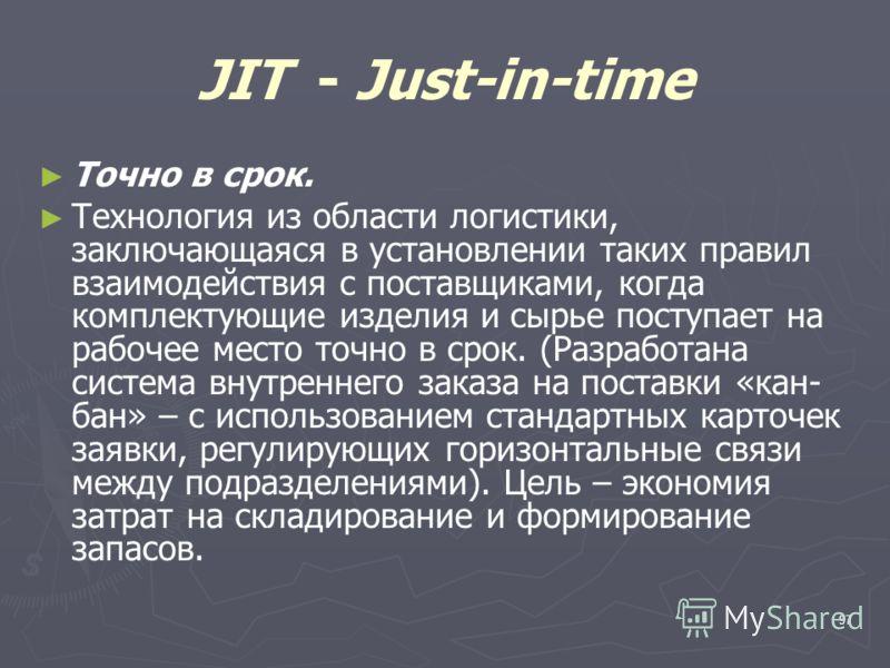 97 JIT - Just-in-time Точно в срок. Технология из области логистики, заключающаяся в установлении таких правил взаимодействия с поставщиками, когда комплектующие изделия и сырье поступает на рабочее место точно в срок. (Разработана система внутреннег