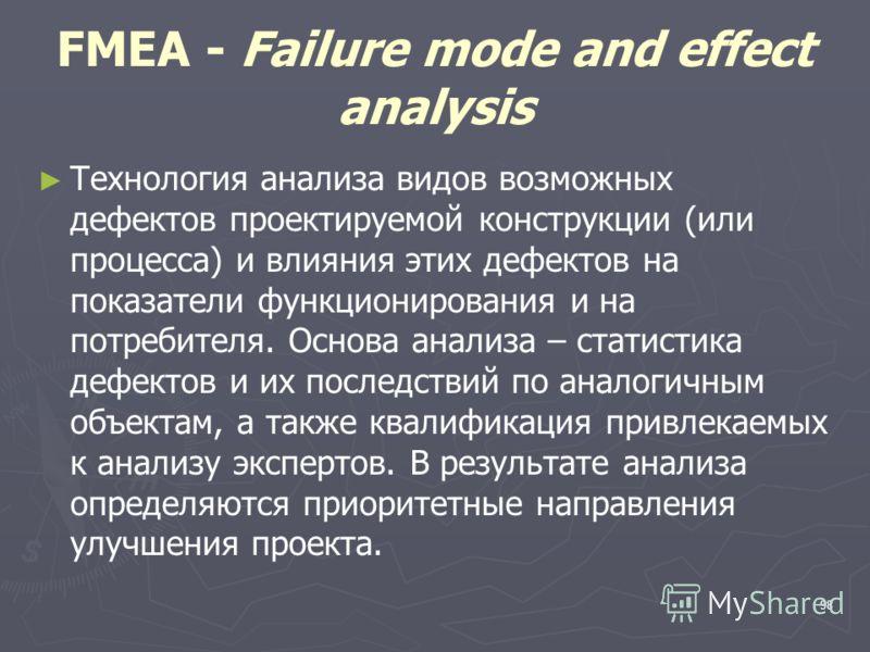 98 FMEA - Failure mode and effect analysis Технология анализа видов возможных дефектов проектируемой конструкции (или процесса) и влияния этих дефектов на показатели функционирования и на потребителя. Основа анализа – статистика дефектов и их последс