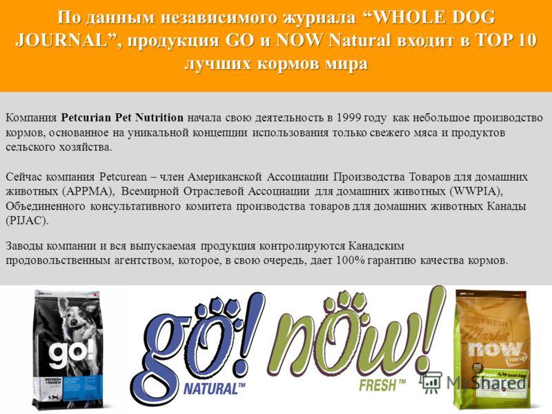 По данным независимого журнала WHOLE DOG JOURNAL, продукция GO и NOW Natural входит в TOP 10 лучших кормов мира Компания Petcurian Pet Nutrition начала свою деятельность в 1999 году как небольшое производство кормов, основанное на уникальной концепци