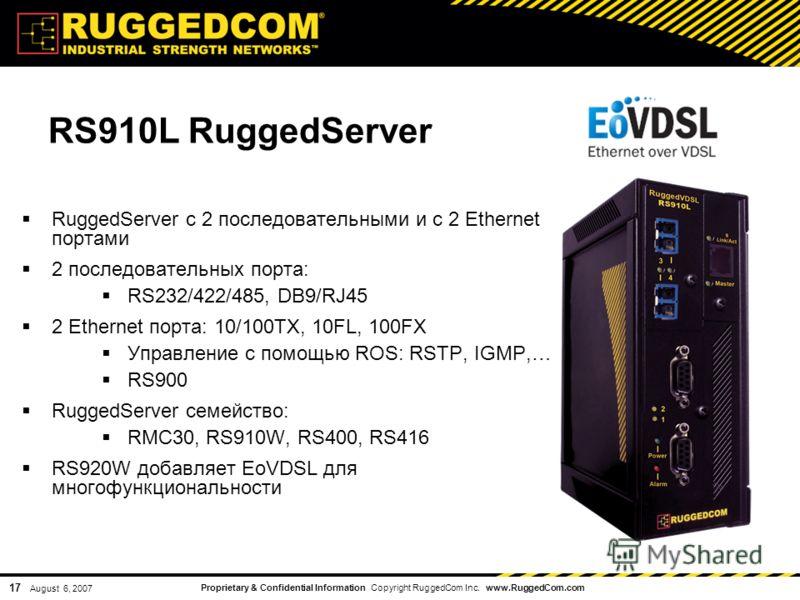 Proprietary & Confidential Information Copyright RuggedCom Inc. www.RuggedCom.com 17 August 6, 2007 RS910L RuggedServer RuggedServer с 2 последовательными и с 2 Ethernet портами 2 последовательных порта: RS232/422/485, DB9/RJ45 2 Ethernet порта: 10/1
