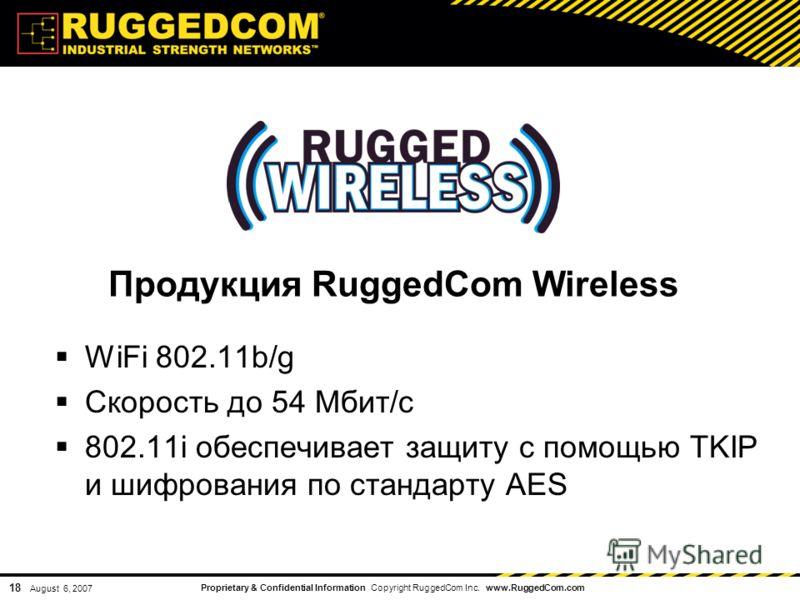 Proprietary & Confidential Information Copyright RuggedCom Inc. www.RuggedCom.com 18 August 6, 2007 Продукция RuggedCom Wireless WiFi 802.11b/g Скорость до 54 Мбит/с 802.11i обеспечивает защиту с помощью TKIP и шифрования по стандарту AES