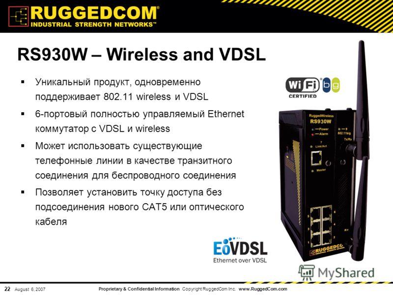 Proprietary & Confidential Information Copyright RuggedCom Inc. www.RuggedCom.com 22 August 6, 2007 Уникальный продукт, одновременно поддерживает 802.11 wireless и VDSL 6-портовый полностью управляемый Ethernet коммутатор с VDSL и wireless Может испо