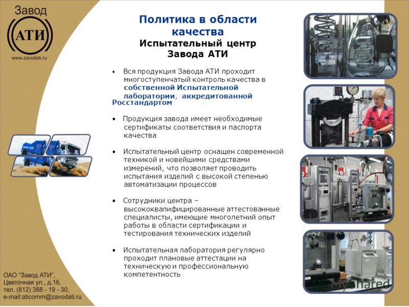 Политика в области качества Испытательный центр Завода АТИ Вся продукция Завода АТИ проходит многоступенчатый контроль качества в собственной Испытательной лаборатории, аккредитованной Росстандартом Продукция завода имеет необходимые сертификаты соот