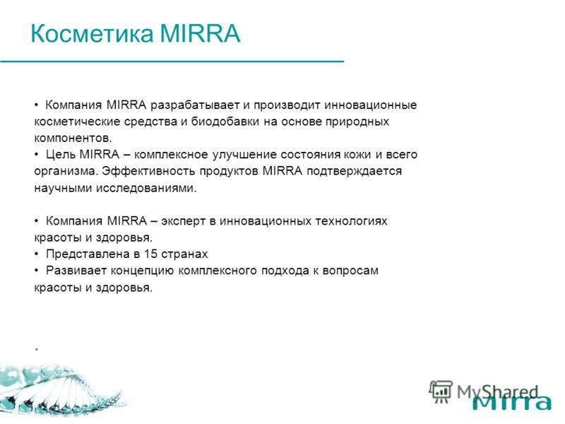 Компания MIRRA разрабатывает и производит инновационные косметические средства и биодобавки на основе природных компонентов. Цель MIRRA – комплексное улучшение состояния кожи и всего организма. Эффективность продуктов MIRRA подтверждается научными ис