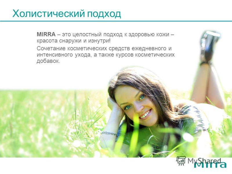 Холистический подход MIRRA – это целостный подход к здоровью кожи – красотa снаружи и изнутри! Сочетание косметических средств ежедневного и интенсивного ухода, а также курсов косметических добавок.