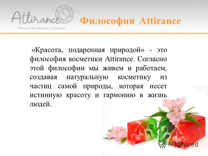Философия Attirance «Красота, подаренная природой» - это философия косметики Attirance. Согласно этой философии мы живем и работаем, создавая натуральную косметику из частиц самой природы, которая несет истинную красоту и гармонию в жизнь людей.