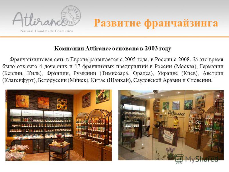 Развитие франчайзинга Компания Attirance основана в 2003 году Франчайзинговая сеть в Европе развивается с 2005 года, в России с 2008. За это время было открыто 4 дочерних и 17 франшизных предприятий в России (Москва), Германии (Берлин, Киль), Франции