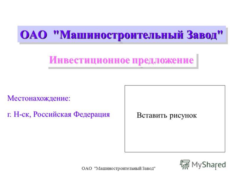 OAO Машиностроительный Завод1 Местонахождение: г. Н-ск, Российская Федерация OAO Машиностроительный Завод Инвестиционное предложение Вставить рисунок