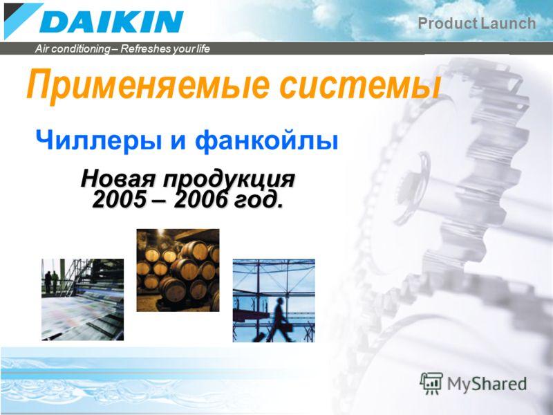 Air conditioning – Refreshes your life Product Launch Чиллеры и фанкойлы Применяемые системы Новая продукция 2005 – 2006 год.