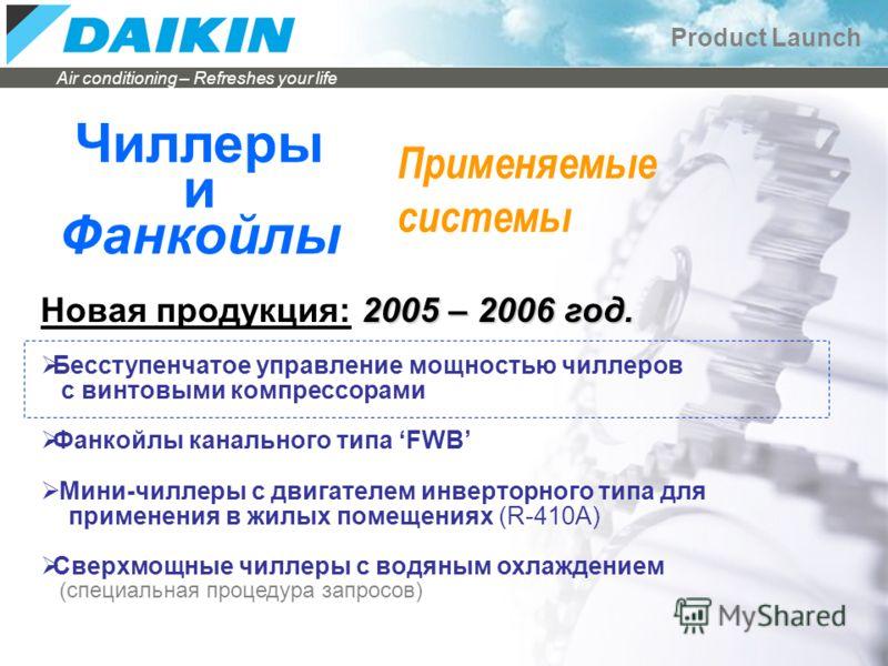 Air conditioning – Refreshes your life Product Launch Чиллеры и Фанкойлы 2005 – 2006 год. Новая продукция: 2005 – 2006 год. Бесступенчатое управление мощностью чиллеров с винтовыми компрессорами Фанкойлы канального типа FWB Мини-чиллеры с двигателем