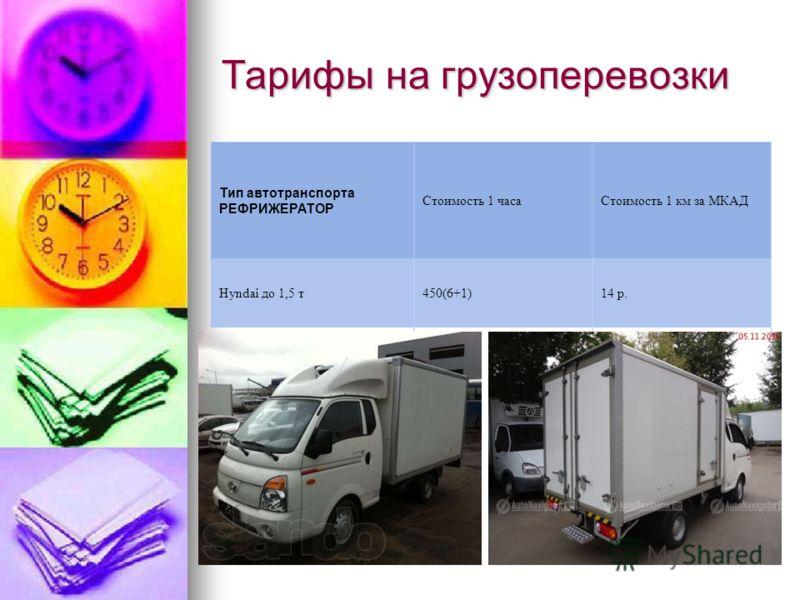 Тарифы на грузоперевозки Тип автотранспорта РЕФРИЖЕРАТОР Стоимость 1 часаСтоимость 1 км за МКАД Hyndai до 1,5 т450(6+1)14 р.