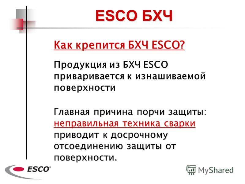 Как крепится БХЧ ESCO? Продукция из БХЧ ESCO приваривается к изнашиваемой поверхности Главная причина порчи защиты: неправильная техника сварки приводит к досрочному отсоединению защиты от поверхности. ESCO БХЧ