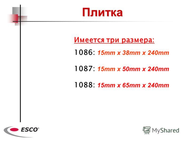 Плитка 1086: 15mm x 38mm x 240mm 1087: 15mm x 50mm x 240mm 1088: 15mm x 65mm x 240mm Имеется три размера: