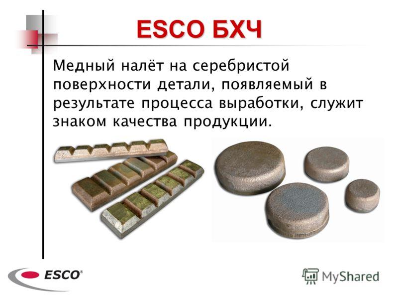 Медный налёт нa серебристой поверхности детали, появляемый в результате процесса выработки, служит знаком качества продукции. ESCO БХЧ
