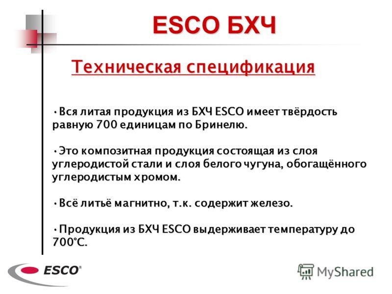 Техническая спецификация Вся литая продукция из БХЧ ESCO имеет твёрдость равную700 единицам по Бринелю.Вся литая продукция из БХЧ ESCO имеет твёрдость равную 700 единицам по Бринелю. Это композитная продукция состоящая из слоя углеродистой стали и сл